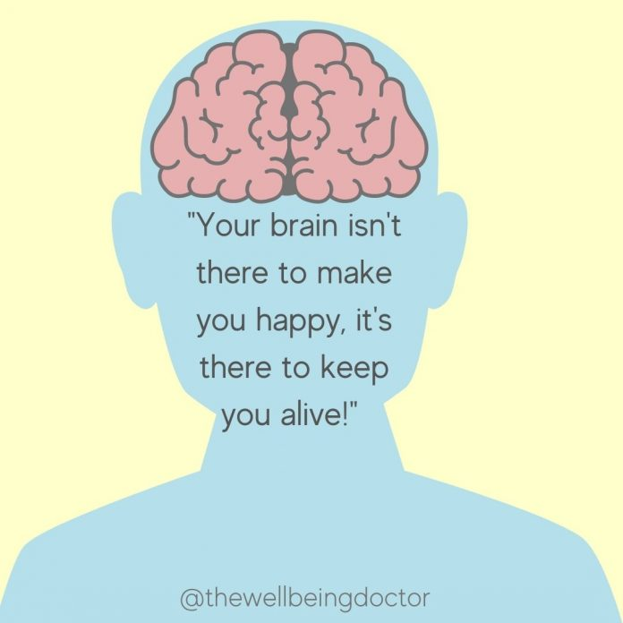 your brain isn't there to make you happy its there to keep you alive