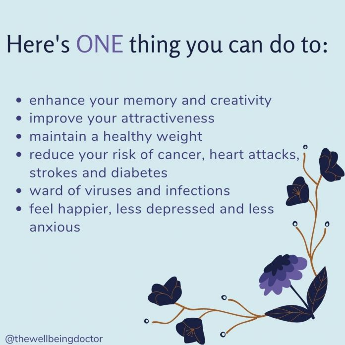 Heres one thing you can do to enhance your memory and creativity, improve your attractiveness, maintain a healthy weight, reduce your risk of cancer, heart attacks, strokes and diabetes, ward of viruses and infections and feel happier, less depressed and less anxious